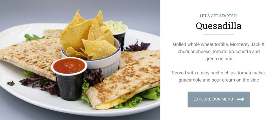 Let's Get Started! Quesadilla. Grilled whole wheat tortilla, Monterey Jack & cheddar cheese, tomato bruschetta and green onions. Served with crispy nacho chips, tomato salsa, guacamole and sour cream on the side. Explore Our Menu